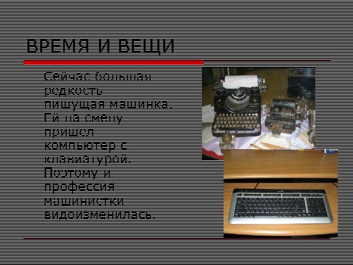 ВРЕМЯ И ВЕЩИ Сейчас большая редкость – пишущая машинка. Ей на смену пришел компьютер