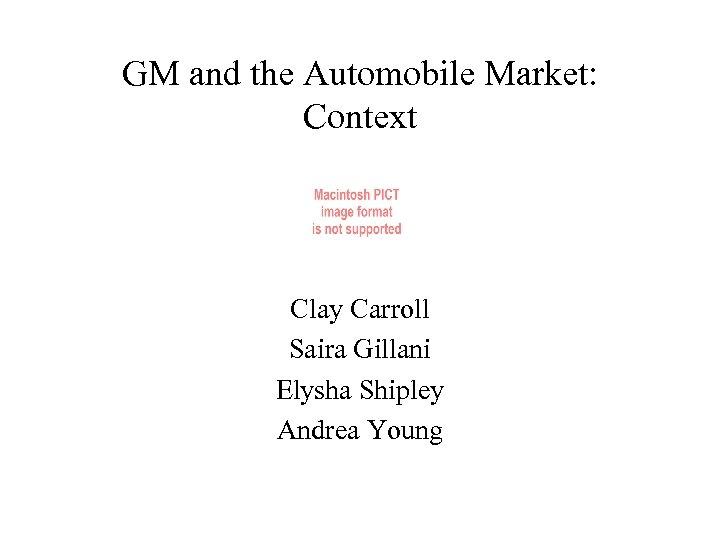 GM and the Automobile Market: Context Clay Carroll Saira Gillani Elysha Shipley Andrea Young