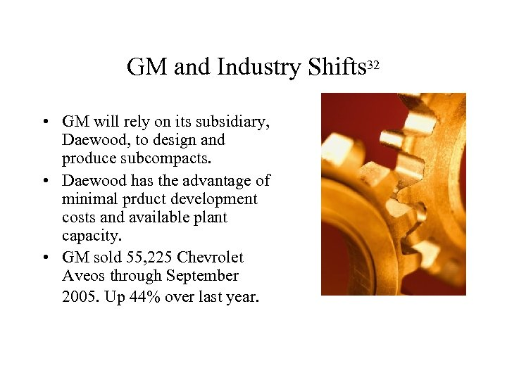 GM and Industry Shifts 32 • GM will rely on its subsidiary, Daewood, to