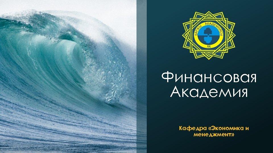 Финансовая Академия Кафедра «Экономика и менеджмент»