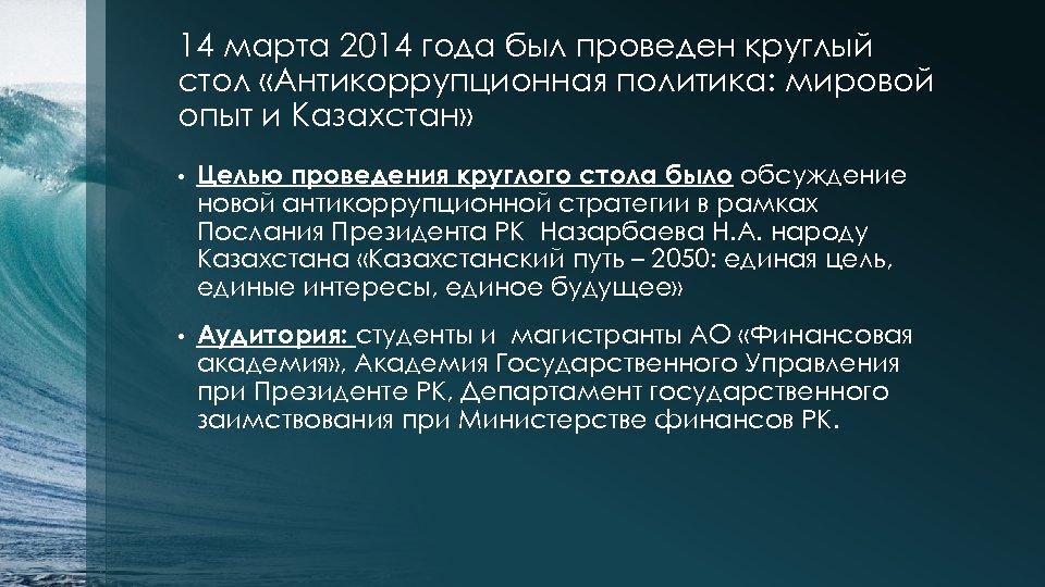 14 марта 2014 года был проведен круглый стол «Антикоррупционная политика: мировой опыт и Казахстан»