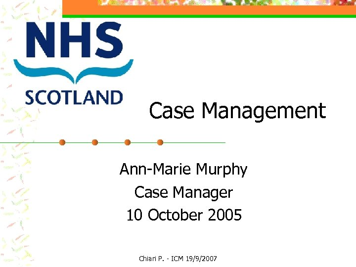 Case Management Ann-Marie Murphy Case Manager 10 October 2005 Chiari P. - ICM 19/9/2007
