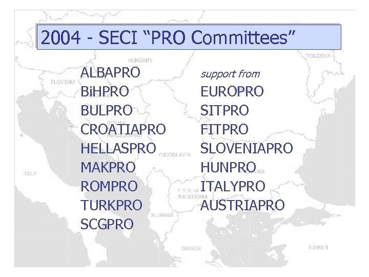 "2004 - SECI ""PRO Committees"" ALBAPRO Bi. HPRO BULPRO CROATIAPRO HELLASPRO MAKPRO ROMPRO TURKPRO"