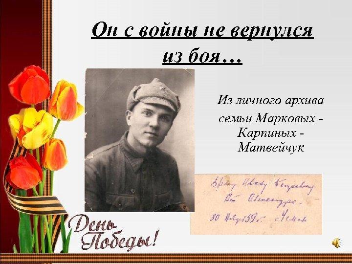 Он с войны не вернулся из боя… Из личного архива семьи Марковых Карпиных Матвейчук