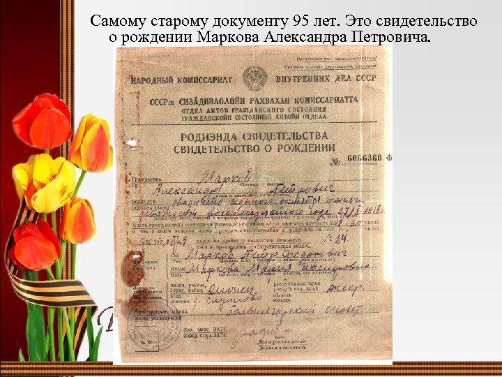 Самому старому документу 95 лет. Это свидетельство о рождении Маркова Александра Петровича.