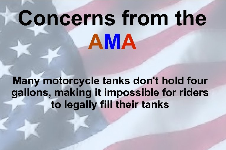 Concerns from the AMA Many motorcycle tanks don't hold four gallons, making it impossible