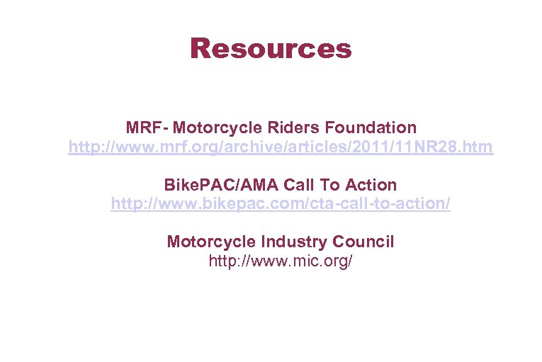 Resources MRF- Motorcycle Riders Foundation http: //www. mrf. org/archive/articles/2011/11 NR 28. htm Bike. PAC/AMA