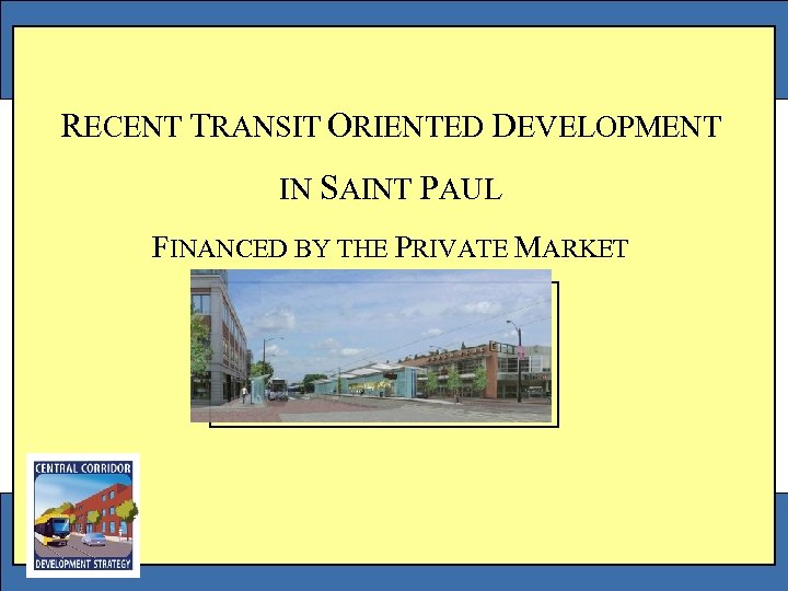 RECENT TRANSIT ORIENTED DEVELOPMENT IN SAINT PAUL FINANCED BY THE PRIVATE MARKET