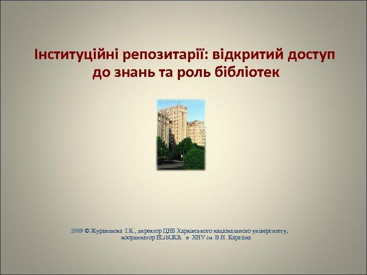 Інституційні репозитарії: відкритий доступ до знань та роль бібліотек 2009 © Журавльова І.
