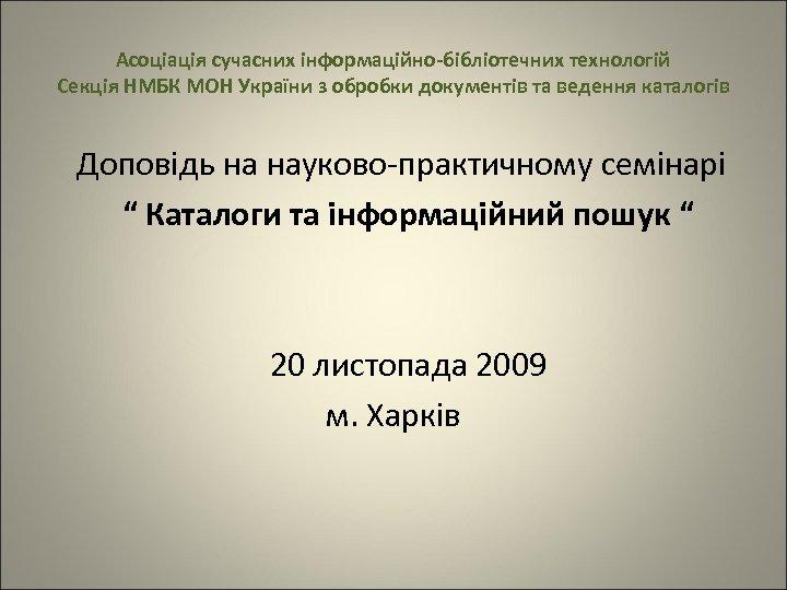 Асоціація сучасних інформаційно-бібліотечних технологій Секція НМБК МОН України з обробки документів та ведення каталогів