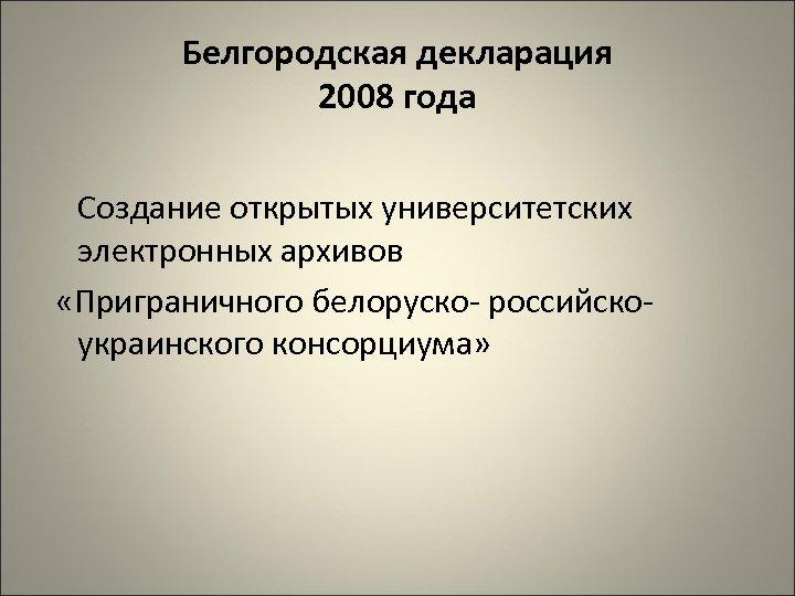 Белгородская декларация 2008 года Создание открытых университетских электронных архивов «Приграничного белоруско российско украинского консорциума»