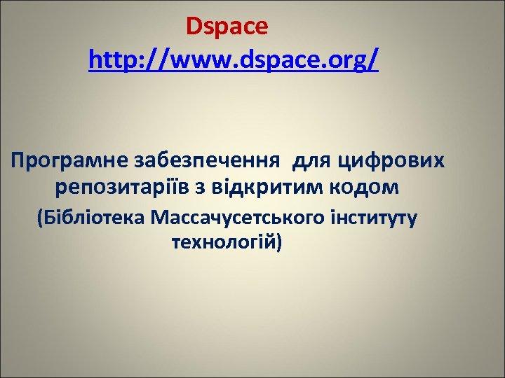 Dspace http: //www. dspace. org/ Програмне забезпечення для цифрових репозитаріїв з відкритим кодом (Бібліотека