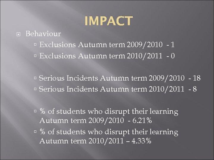 IMPACT Behaviour Exclusions Autumn term 2009/2010 - 1 Exclusions Autumn term 2010/2011 - 0