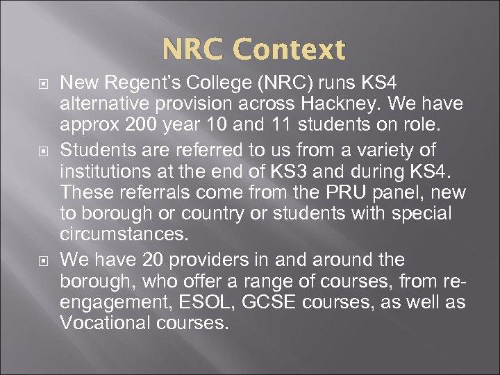 NRC Context New Regent's College (NRC) runs KS 4 alternative provision across Hackney. We