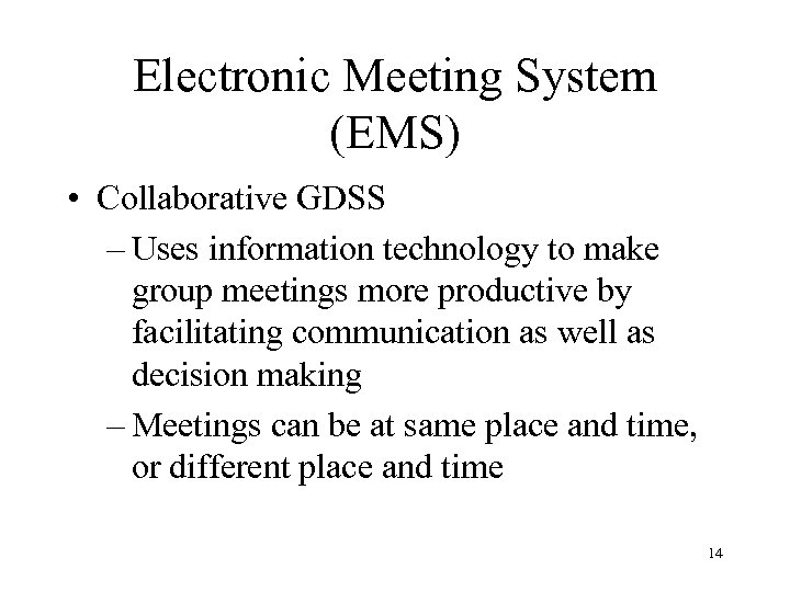 Electronic Meeting System (EMS) • Collaborative GDSS – Uses information technology to make group