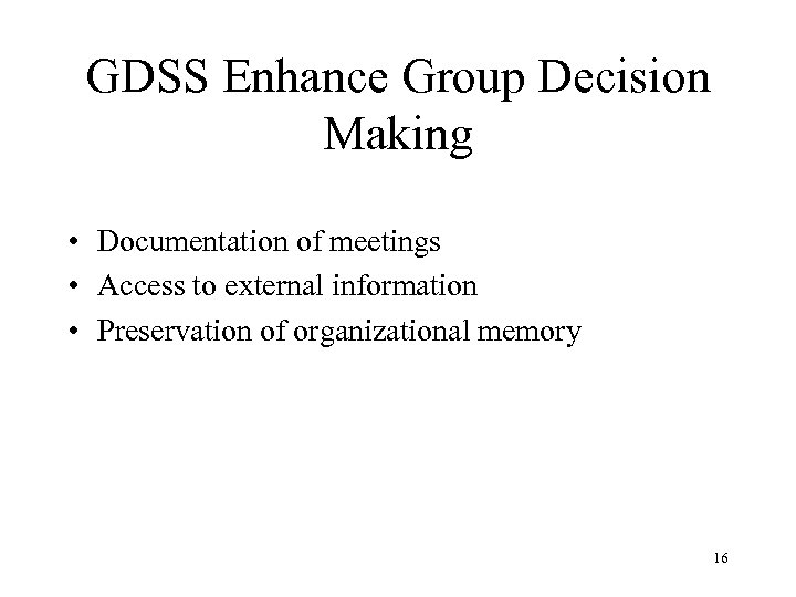 GDSS Enhance Group Decision Making • Documentation of meetings • Access to external information