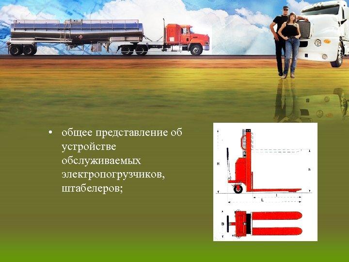 • общее представление об устройстве обслуживаемых электропогрузчиков, штабелеров;