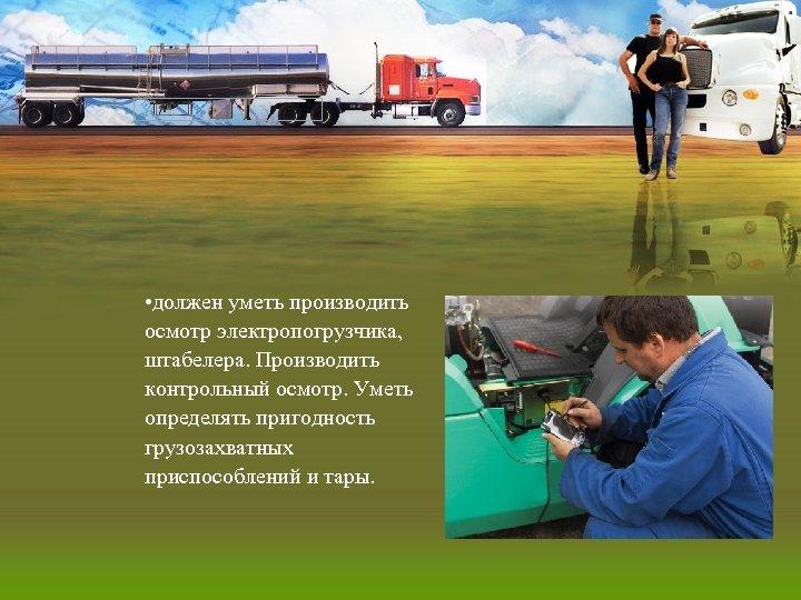 • должен уметь производить осмотр электропогрузчика, штабелера. Производить контрольный осмотр. Уметь определять пригодность