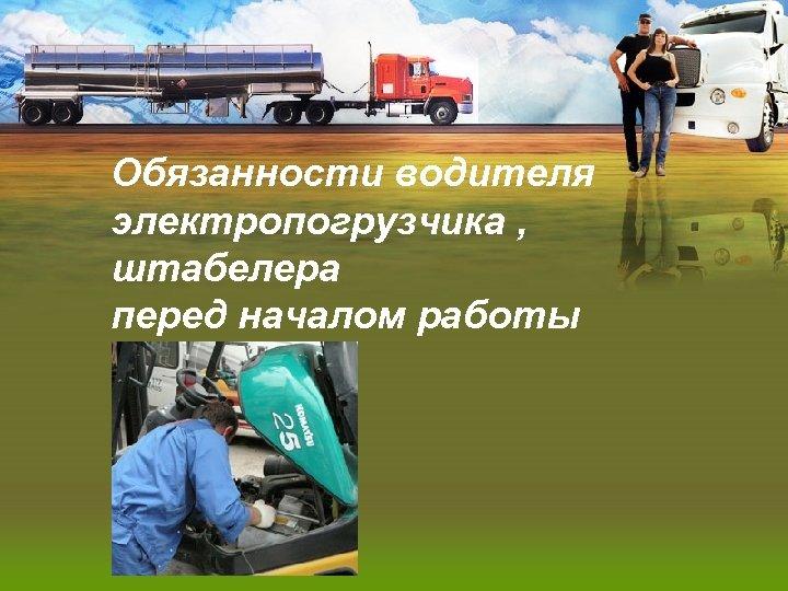 Обязанности водителя электропогрузчика , штабелера перед началом работы