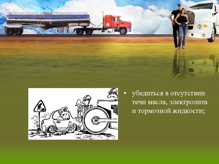 • убедиться в отсутствии течи масла, электролита и тормозной жидкости;