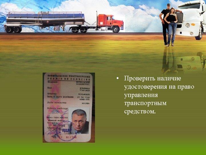 • Проверить наличие удостоверения на право управления транспортным средством.