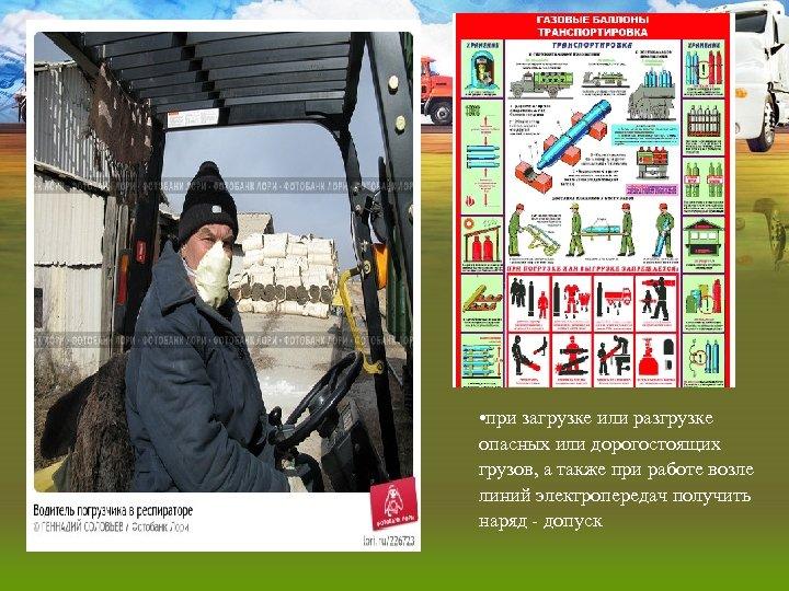 • при загрузке или разгрузке опасных или дорогостоящих грузов, а также при работе