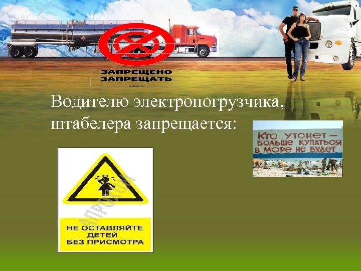 Водителю электропогрузчика, штабелера запрещается: