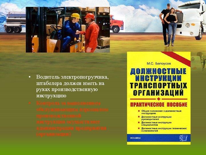 • Водитель электропогрузчика, штабелера должен иметь на руках производственную инструкцию • Контроль за