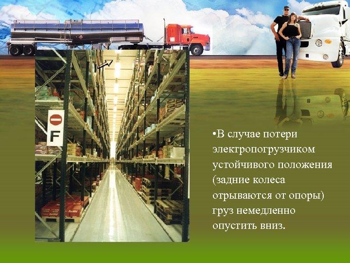 • В случае потери электропогрузчиком устойчивого положения (задние колеса отрываются от опоры) груз