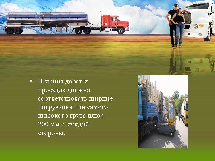 • Ширина дорог и проездов должна соответствовать ширине погрузчика или самого широкого груза