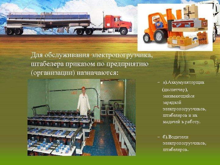 Для обслуживания электропогрузчика, штабелера приказом по предприятию (организации) назначаются: – а). Аккумуляторщик (диспетчер), занимающийся