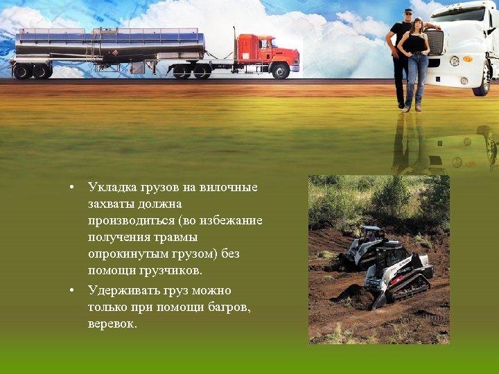 • Укладка грузов на вилочные захваты должна производиться (во избежание получения травмы опрокинутым