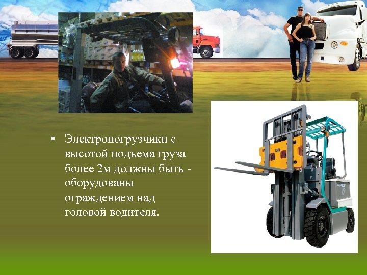 • Электропогрузчики с высотой подъема груза более 2 м должны быть оборудованы ограждением