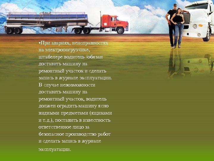 • При авариях, неисправностях на электропогрузчике, штабелере водитель /обязан доставить машину на ремонтный