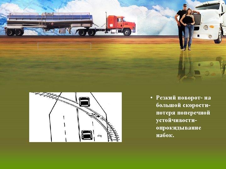 • Резкий поворот- на большой скоростипотеря поперечной устойчивостиопрокидывание набок.