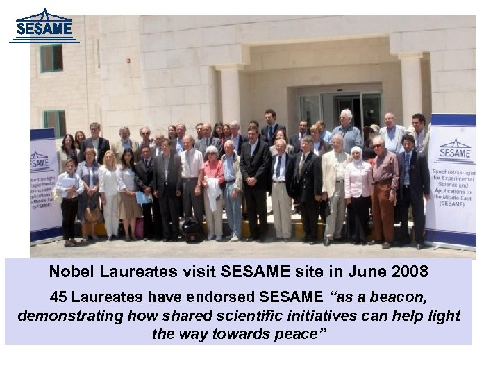 "Nobel Laureates visit SESAME site in June 2008 45 Laureates have endorsed SESAME ""as"