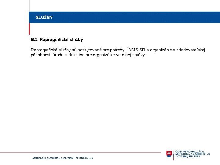 SLUŽBY B. 3. Reprografické služby sú poskytované pre potreby ÚNMS SR a organizácie v