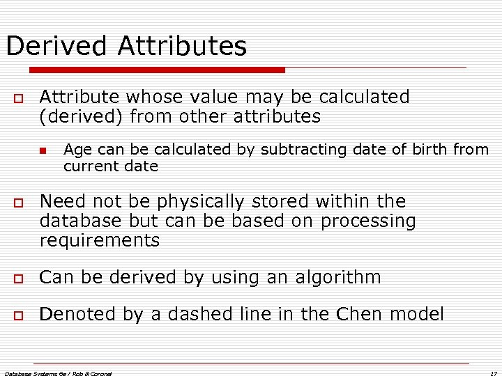 Derived Attributes o Attribute whose value may be calculated (derived) from other attributes n