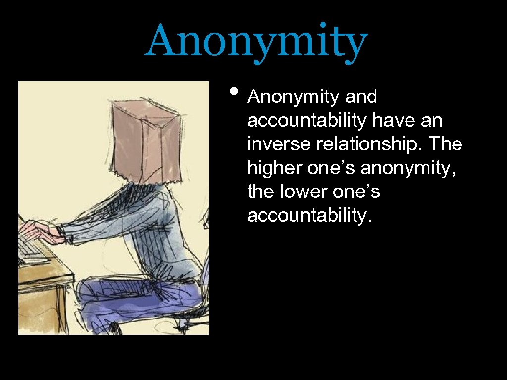 Anonymity • Anonymity and accountability have an inverse relationship. The higher one's anonymity, the