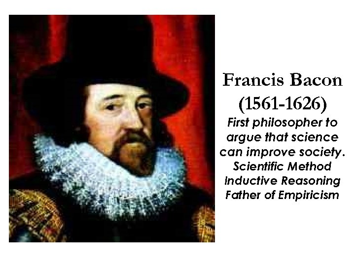Francis Bacon (1561 -1626) First philosopher to argue that science can improve society. Scientific