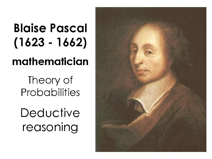 Blaise Pascal (1623 - 1662) mathematician Theory of Probabilities Deductive reasoning
