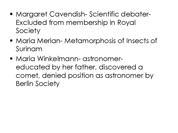 • Margaret Cavendish- Scientific debater. Excluded from membership in Royal Society • Maria