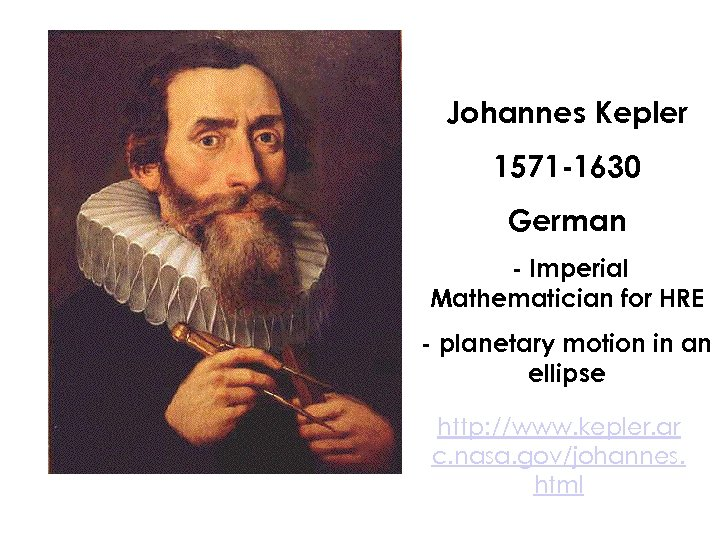 Johannes Kepler 1571 -1630 German - Imperial Mathematician for HRE - planetary motion in