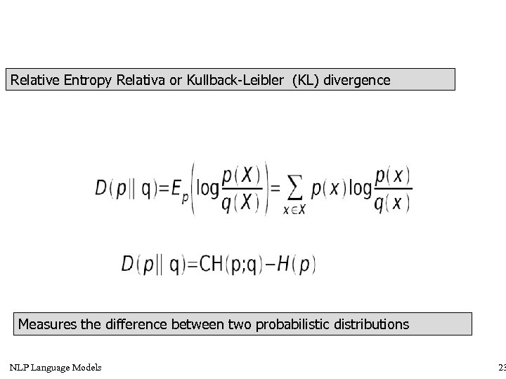 Relative Entropy Relativa or Kullback-Leibler (KL) divergence Measures the difference between two probabilistic distributions