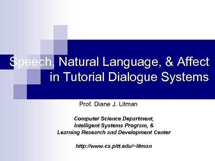 Speech, Natural Language, & Affect in Tutorial Dialogue Systems Prof. Diane J. Litman Computer