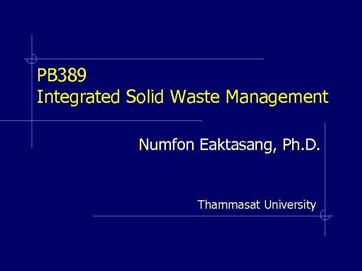 PB 389 Integrated Solid Waste Management Numfon Eaktasang, Ph. D. Thammasat University