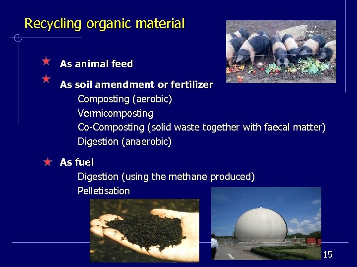 Recycling organic material As animal feed As soil amendment or fertilizer Composting (aerobic) Vermicomposting