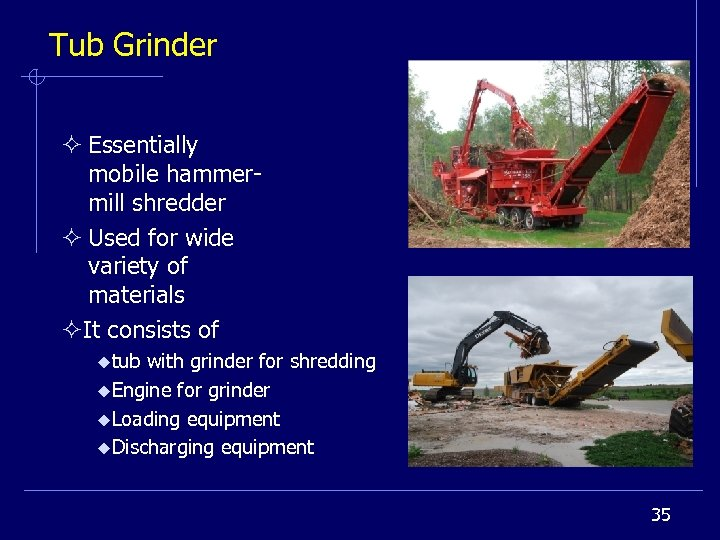 Tub Grinder ² Essentially mobile hammermill shredder ² Used for wide variety of materials