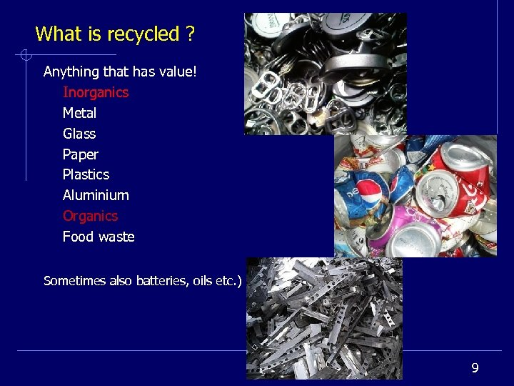 What is recycled ? Anything that has value! Inorganics Metal Glass Paper Plastics Aluminium