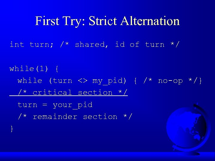 First Try: Strict Alternation int turn; /* shared, id of turn */ while(1) {
